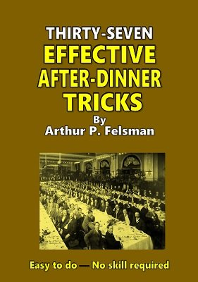 37 Effective After Dinner Tricks by Arthur P. Felsman