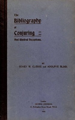 The Bibliography of Conjuring - and kindred deceptions by Sidney W. Clarke & Adolphe Blind