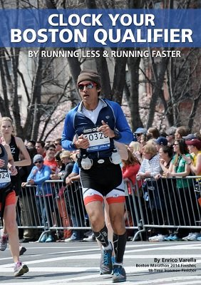Clock Your Boston Qualifier: By Running Less, and Running Faster by Enrico Varella
