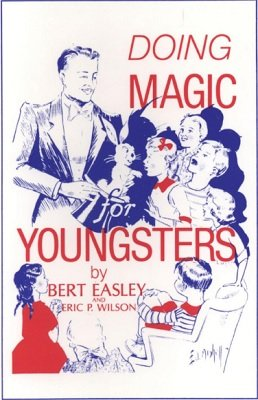 Doing Magic For Youngsters by Bert Easley & Eric P. Wilson