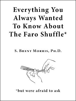Everything You Always Wanted To Know About The Faro Shuffle: but were afraid to ask by S. Brent Morris PhD
