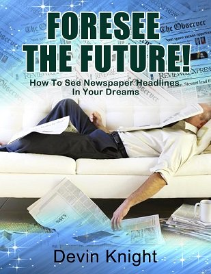 Foresee the Future: How to See Newspaper Headlines In Your Dreams by Devin Knight