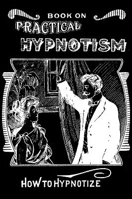 Practical Hypnotism - How to Hypnotize by unknown
