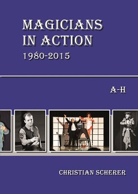Magicians in Action 1980 - 2015: A-H by Christian Scherer