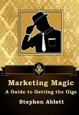 Marketing Magic: a guide to getting the gigs by Stephen Ablett