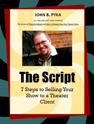 The Script: 7 Steps to Selling Your Show to a Theater Client by John B. Pyka